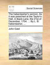 The Haberdasher's Sermon. as It Was Preached at the Taylor's-Hall, in Back-Lane, the 21st of December, 1754. ... by L. B. Haberdasher, ...