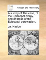 A Survey of the Case, of the Episcopal Clergy, and of Those of the Episcopal Perswasion.