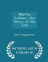 Martin Luther, the Story of His Life - Scholar's Choice Edition