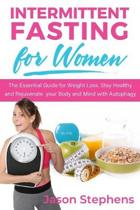 Intermittent Fasting for Women: The Essential Guide for Weight Loss. Stay Healthy and Rejuvenate your Body and Mind with Autophagy.