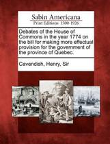 Debates of the House of Commons in the Year 1774 on the Bill for Making More Effectual Provision for the Government of the Province of Quebec.