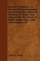 Success In Society - A Manual Of Good Manners, Social Etiquette, Rules Of Behavior At Home And Abroad, On The Street, At Public Gatherings, Calls, Conversation, Etc