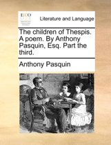 The Children of Thespis. a Poem. by Anthony Pasquin, Esq. Part the Third