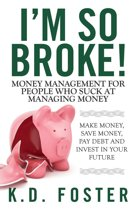 I'm So Broke! Money Management for People Who Suck at Managing Money (Make Money, Save Money, Pay Debt & Invest in Your Future)