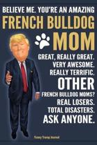 Funny Trump Journal - Believe Me. You're An Amazing French Bulldog Mom Great, Really Great. Very Awesome. Other French Bulldog Moms? Total Disasters. Ask Anyone.