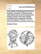 The Reports of Siredward Coke Kt in English, Compleat in Thirteen Parts, with References to All the Antient and Modern Books of the Law Exactly Translated and Compared with the First and Lasted in French, V 9 of 13