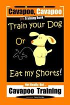 Cavapoo, Cavapoo Dog Training Book, Train Your Dog Or Eat My Shorts! Not Really But... Cavapoo Training