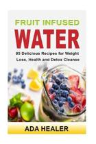 Fruit Infused Water. 85 Delicious Recipes for Weight Loss, Health and Detox Cleanse