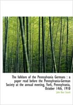 The Folklore of the Pennsylvania Germans a Paper Read Before the Pennsylvania-German Society at Th