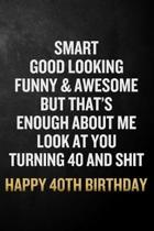 Smart Good Looking Funny & Awesome Happy 40th Birthday: Funny 40th Birthday Gift / 40 Year Olds Journal / Notebook / Diary / Unique Card Alternative (