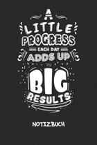 A Little Progress Each Day Adds Up To Big Results NOTIZBUCH