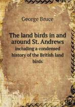 The Land Birds in and Around St. Andrews Including a Condensed History of the British Land Birds