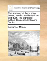 The Anatomy of the Human Bones, Nerves, and Lacteal Sac and Duct. the Eight [sic] Edition. by Alexander Monro, Senior,