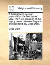 A Thanksgiving Sermon Preach'd on the First Day of May, 1707. on Occasion of the Happy Union Between England and Scotland. by Giles Dent.