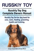 Russkiy Toy. Russkiy Toy Dog Complete Owners Manual. Russkiy Toy Terrier Dog Book for Care, Costs, Feeding, Grooming, Health and Training.