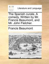The Spanish Curate. a Comedy. Written by Mr. Francis Beaumont, and Mr. John Fletcher