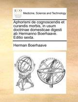 Aphorismi de Cognoscendis Et Curandis Morbis, in Usum Doctrinae Domesticae Digesti AB Hermanno Boerhaave. Editio Sexta.
