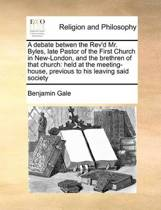 A Debate Betwen the Rev'd Mr. Byles, Late Pastor of the First Church in New-London, and the Brethren of That Church