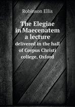 The Elegiae in Maecenatem a Lecture Delivered in the Hall of Corpus Christi College, Oxford