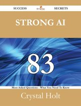 Strong AI 83 Success Secrets - 83 Most Asked Questions On Strong AI - What You Need To Know