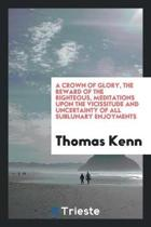 A Crown of Glory, the Reward of the Righteous, Meditations. to Which Is Added, a Manual of ...