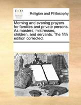 Morning and Evening Prayers for Families and Private Persons. as Masters, Mistresses, Children, and Servants. the Fifth Edition Corrected