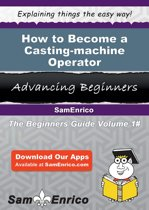 How to Become a Casting-machine Operator