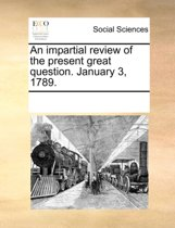 An Impartial Review of the Present Great Question. January 3, 1789