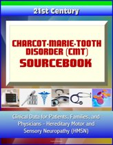 21st Century Charcot-Marie-Tooth Disorder (CMT) Sourcebook: Clinical Data for Patients, Families, and Physicians - Hereditary Motor and Sensory Neuropathy (HMSN)