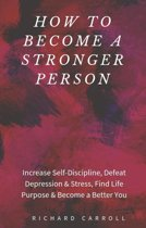How to Become a Stronger Person: Increase Self-Discipline, Defeat Depression & Stress, Find Life Purpose & Become a Better You
