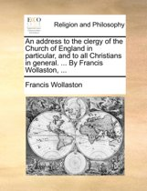 An Address to the Clergy of the Church of England in Particular, and to All Christians in General. ... by Francis Wollaston,