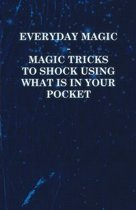 Everyday Magic - Magic Tricks to Shock Using What is in Your Pocket - Coins, Notes, Handkerchiefs, Cigarettes