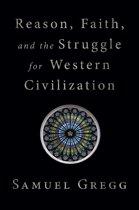 Reason, Faith, and the Struggle for Western Civilization