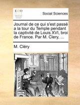 Journal de Ce Qui S'Est Pass a la Tour Du Temple Pendant La Captivit de Louis XVI, Broi de France. Par M. Clery, ...