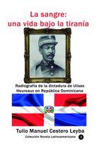 La sangre: una vida bajo la tiranía Radiografía de la dictadura de Ulises Heureaux en República Dominicana
