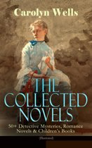 The Collected Novels of Carolyn Wells – 50+ Detective Mysteries, Romance Novels & Children's Books (Illustrated)