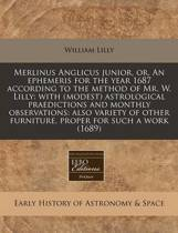 Merlinus Anglicus Junior, Or, an Ephemeris for the Year 1687 According to the Method of Mr. W. Lilly