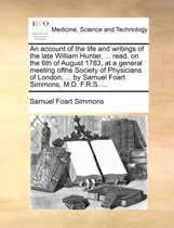 An Account of the Life and Writings of the Late William Hunter, ... Read, on the 6th of August 1783, at a General Meeting Ofthe Society of Physicians of London, ... by Samuel Foart Simmons, M.D. F.R.S. ...
