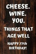 Cheese. Wine. You. Things That Age Well Happy 77th Birthday: 77th Birthday Gift / Journal / Notebook / Diary / Unique Greeting Card Alternative