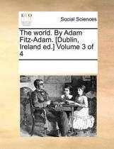 The World. by Adam Fitz-Adam. [Dublin, Ireland Ed.] Volume 3 of 4