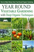Year Round Vegetable Gardening with Deep Organic Techniques