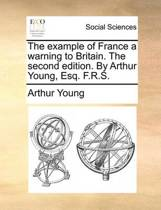 The Example of France a Warning to Britain. the Second Edition. by Arthur Young, Esq. F.R.S
