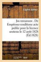 Jus Romanum . de Emptione-Venditione Acte Public Pour La Licence Soutenu Le 12 Aout 1828