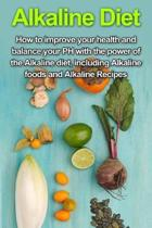 Alkaline Diet: How to Improve Your Health and Balance Your PH with the Power of the Alkaline Diet, including Alkaline Foods and Alkal