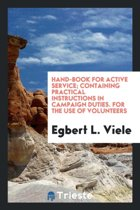 Hand-Book for Active Service; Containing Practical Instructions in Campaign Duties. for the Use of Volunteers