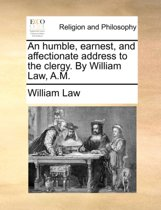 An Humble, Earnest, and Affectionate Address to the Clergy. by William Law, A.M