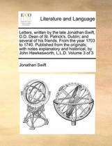 Letters, Written by the Late Jonathan Swift, D.D. Dean of St. Patrick's, Dublin; And Several of His Friends. from the Year 1703 to 1740. Published from the Originals; With Notes Explanatory and Historical, by John Hawkesworth, L.L.D. Volume 3 of 3