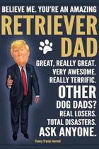 Funny Trump Journal - Believe Me. You're An Amazing Retriever Dad Great, Really Great. Very Awesome. Other Retriever Dads? Total Disasters. Ask Anyone.