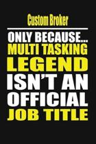 Custom Broker Only Because Multi Tasking Legend Isn't an Official Job Title