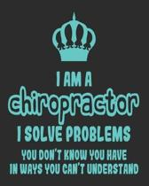 I Am a Chiropractor I Solve Problems You Don't Know You Have In Ways You Can't Understand
